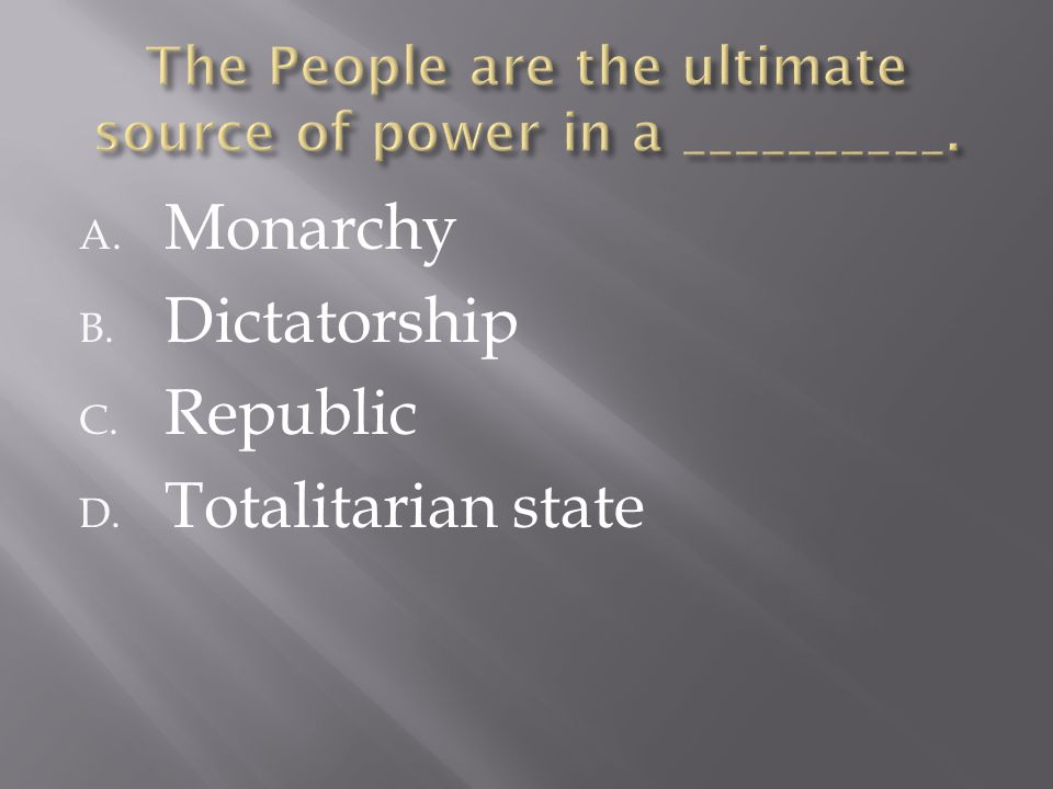 A. Monarchy B. Dictatorship C. Republic D. Totalitarian state