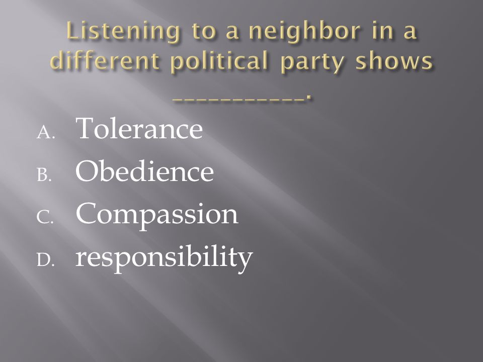 A. Tolerance B. Obedience C. Compassion D. responsibility