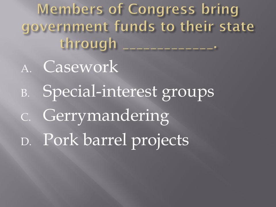 A. Casework B. Special-interest groups C. Gerrymandering D. Pork barrel projects