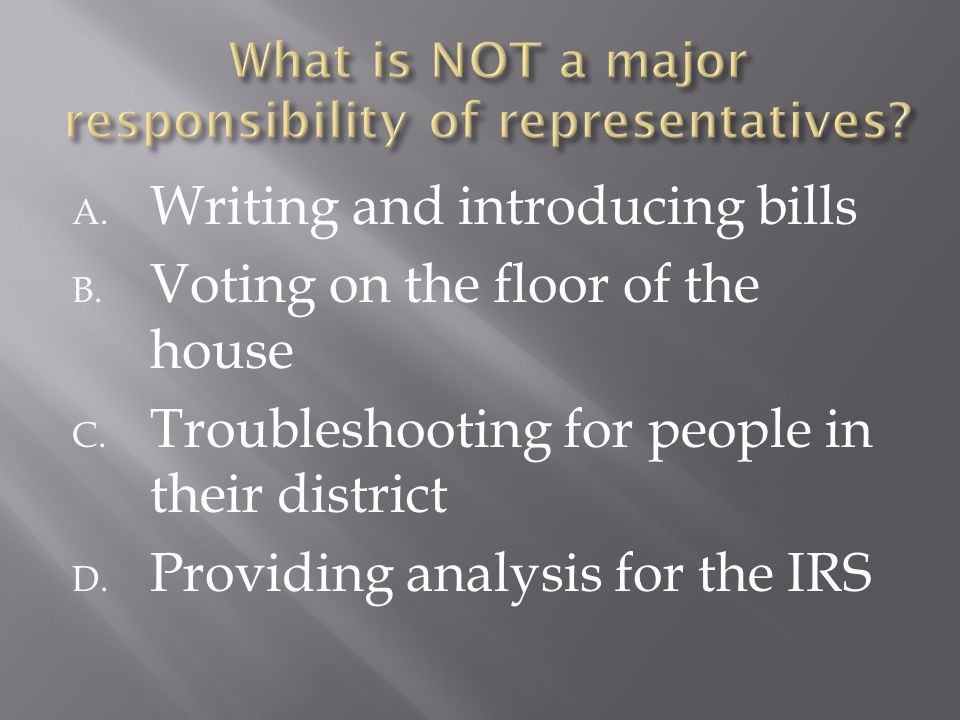 A. Writing and introducing bills B. Voting on the floor of the house C. Troubleshooting for people in their district D. Providing analysis for the IRS