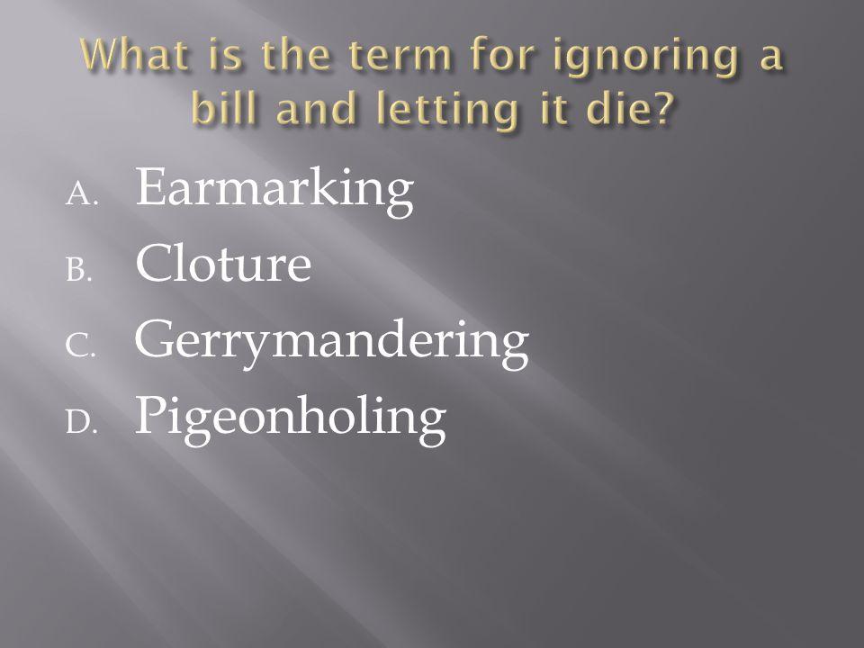 A. Earmarking B. Cloture C. Gerrymandering D. Pigeonholing