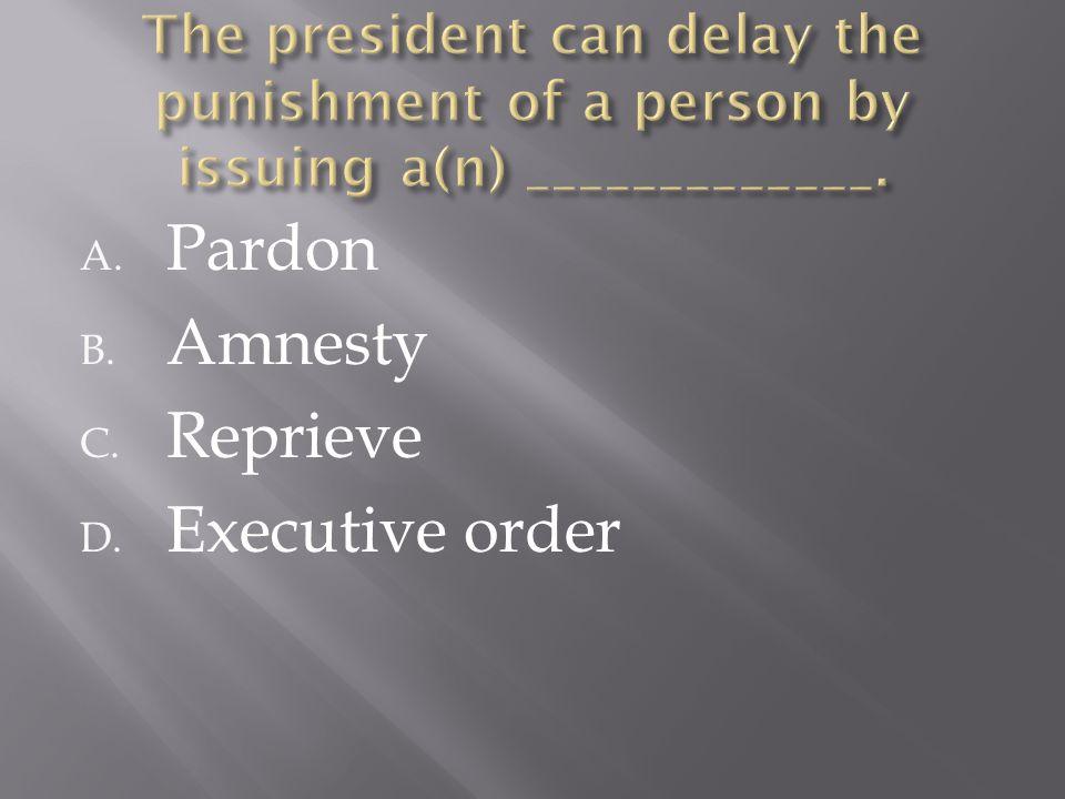 A. Pardon B. Amnesty C. Reprieve D. Executive order