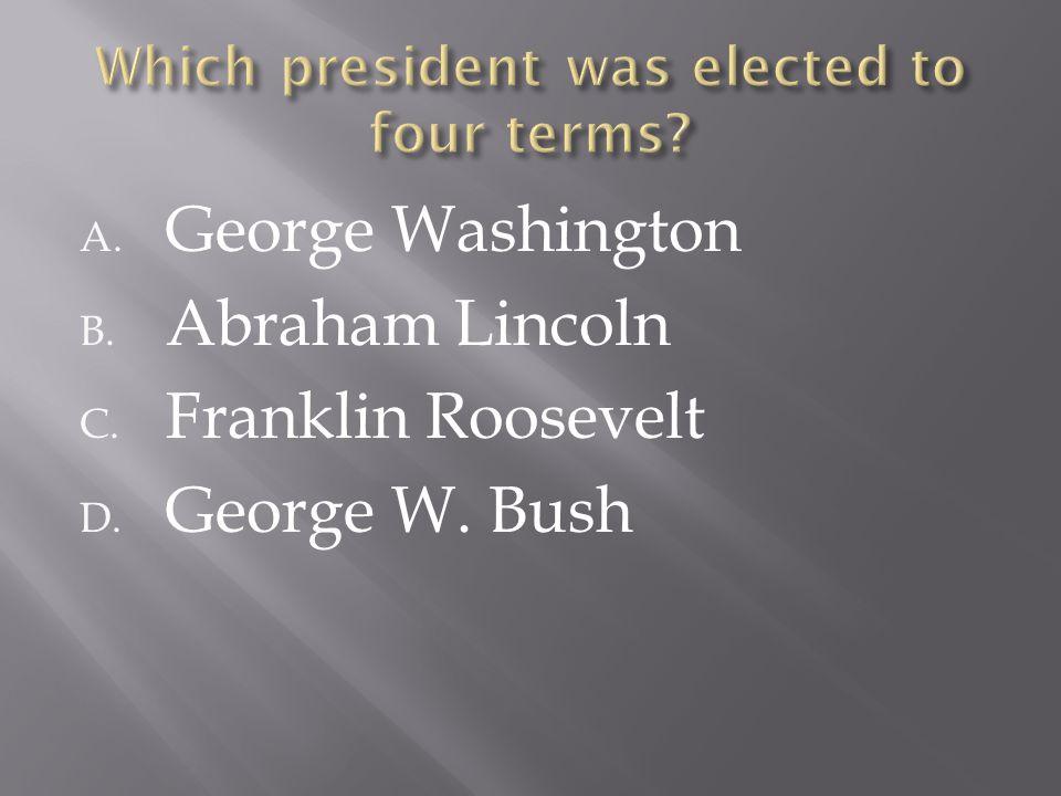 A. George Washington B. Abraham Lincoln C. Franklin Roosevelt D. George W. Bush