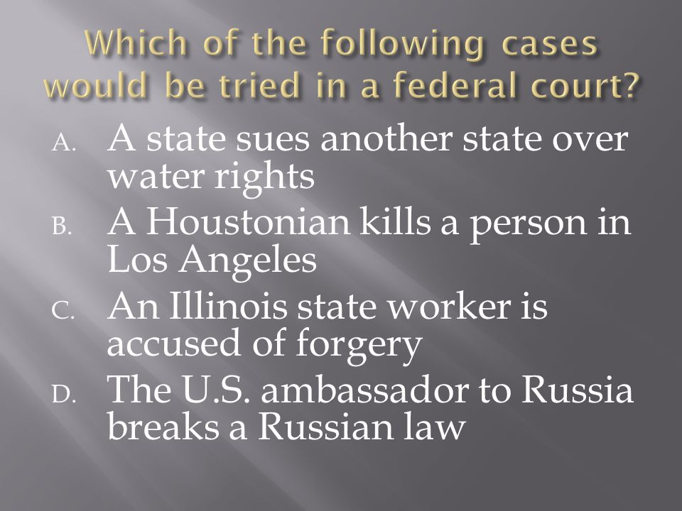 A. A state sues another state over water rights B. A Houstonian kills a person in Los Angeles C. An Illinois state worker is accused of forgery D. The