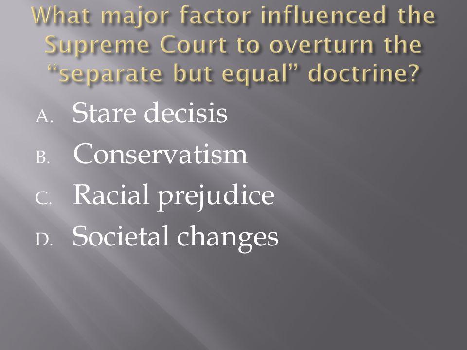 A. Stare decisis B. Conservatism C. Racial prejudice D. Societal changes