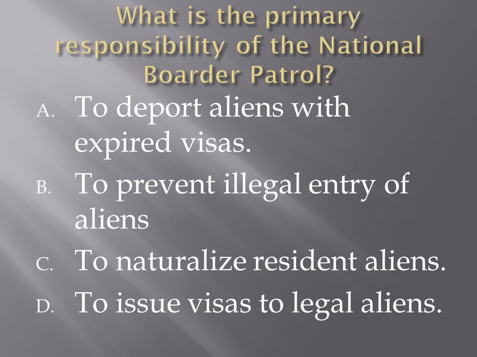 A. To deport aliens with expired visas. B. To prevent illegal entry of aliens C. To naturalize resident aliens. D. To issue visas to legal aliens.