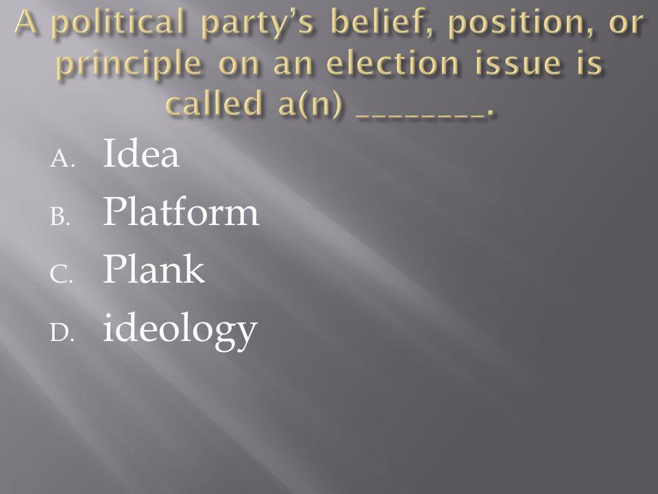 A. Idea B. Platform C. Plank D. ideology