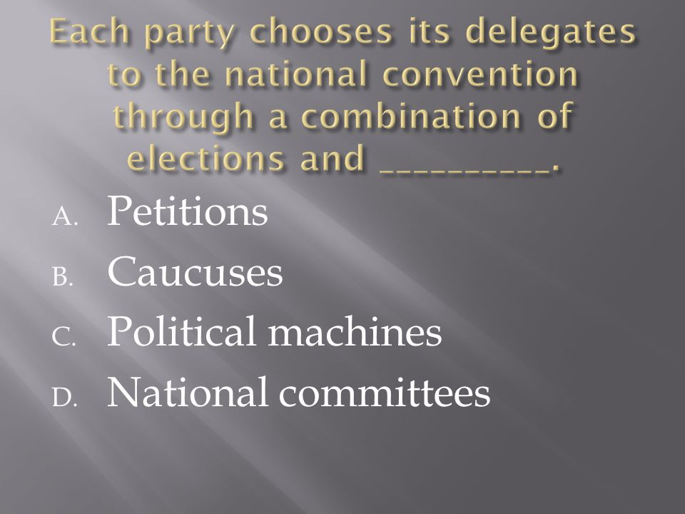 A. Petitions B. Caucuses C. Political machines D. National committees