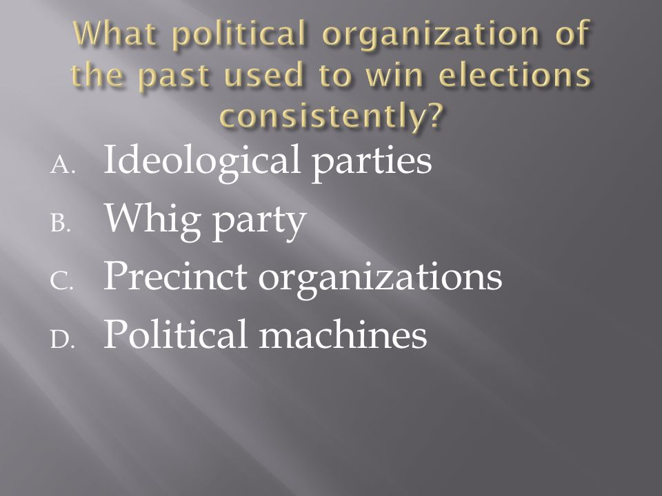 A. Ideological parties B. Whig party C. Precinct organizations D. Political machines