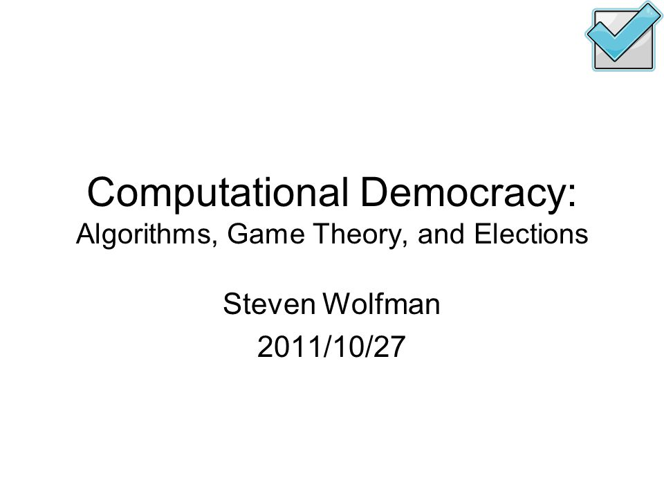 Computational Democracy: Algorithms, Game Theory, and Elections Steven Wolfman 2011/10/27