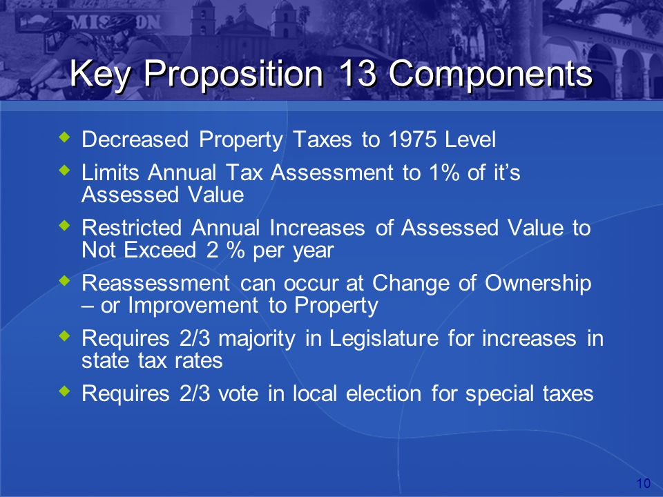 10 Key Proposition 13 Components  Decreased Property Taxes to 1975 Level  Limits Annual Tax Assessment to 1% of it's Assessed Value  Restricted Ann