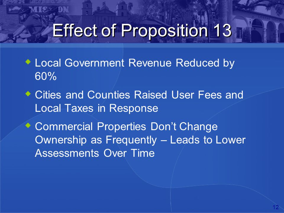 12 Effect of Proposition 13  Local Government Revenue Reduced by 60%  Cities and Counties Raised User Fees and Local Taxes in Response  Commercial