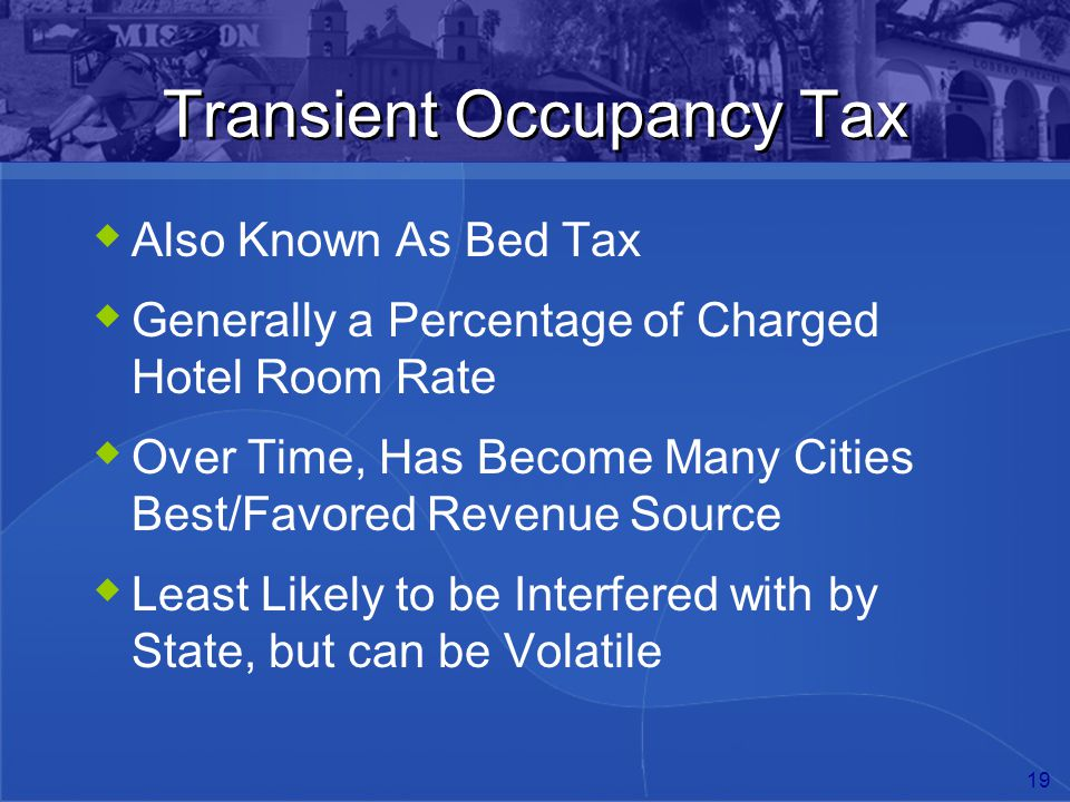 19 Transient Occupancy Tax  Also Known As Bed Tax  Generally a Percentage of Charged Hotel Room Rate  Over Time, Has Become Many Cities Best/Favore