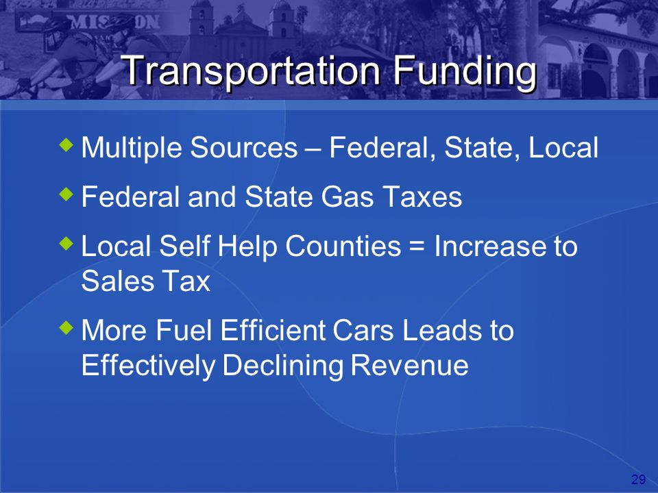29 Transportation Funding  Multiple Sources – Federal, State, Local  Federal and State Gas Taxes  Local Self Help Counties = Increase to Sales Tax