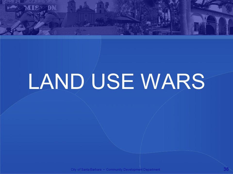 LAND USE WARS City of Santa Barbara Community Development Department 36