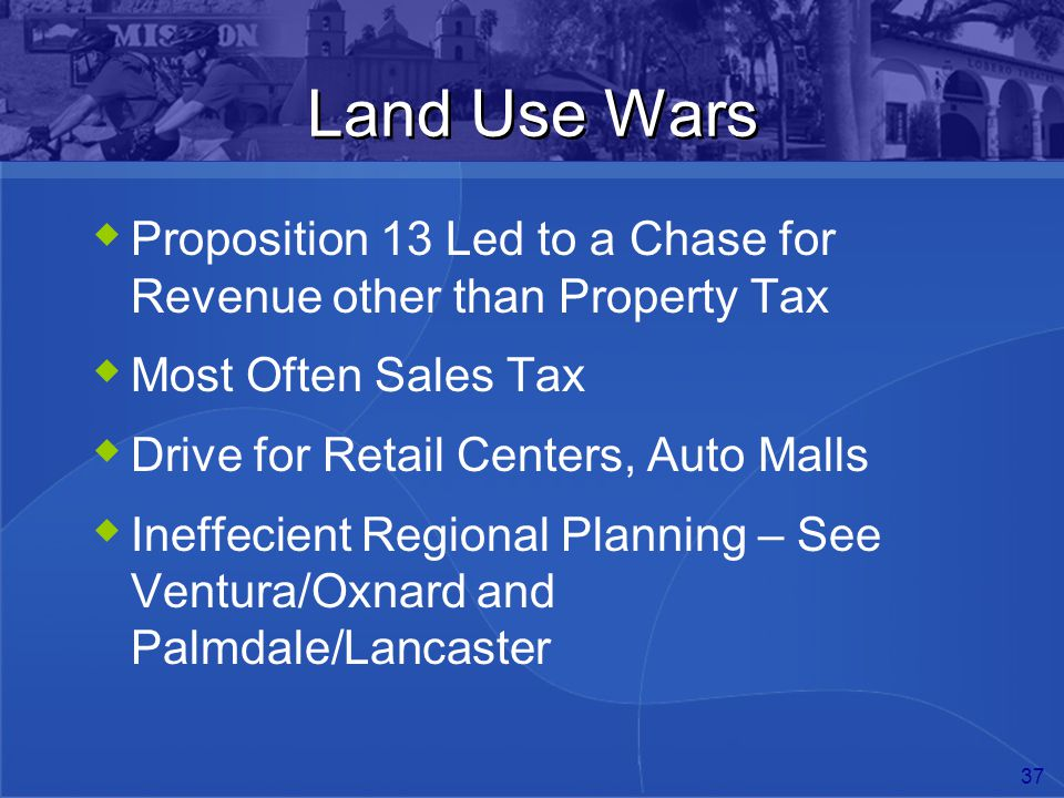 37 Land Use Wars  Proposition 13 Led to a Chase for Revenue other than Property Tax  Most Often Sales Tax  Drive for Retail Centers, Auto Malls  I