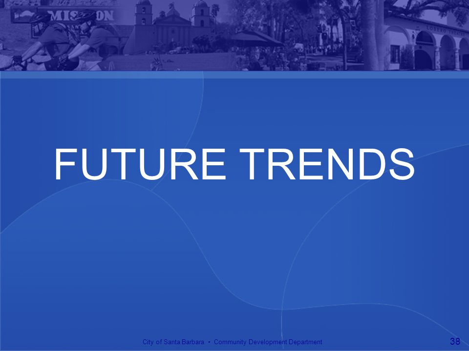FUTURE TRENDS City of Santa Barbara Community Development Department 38