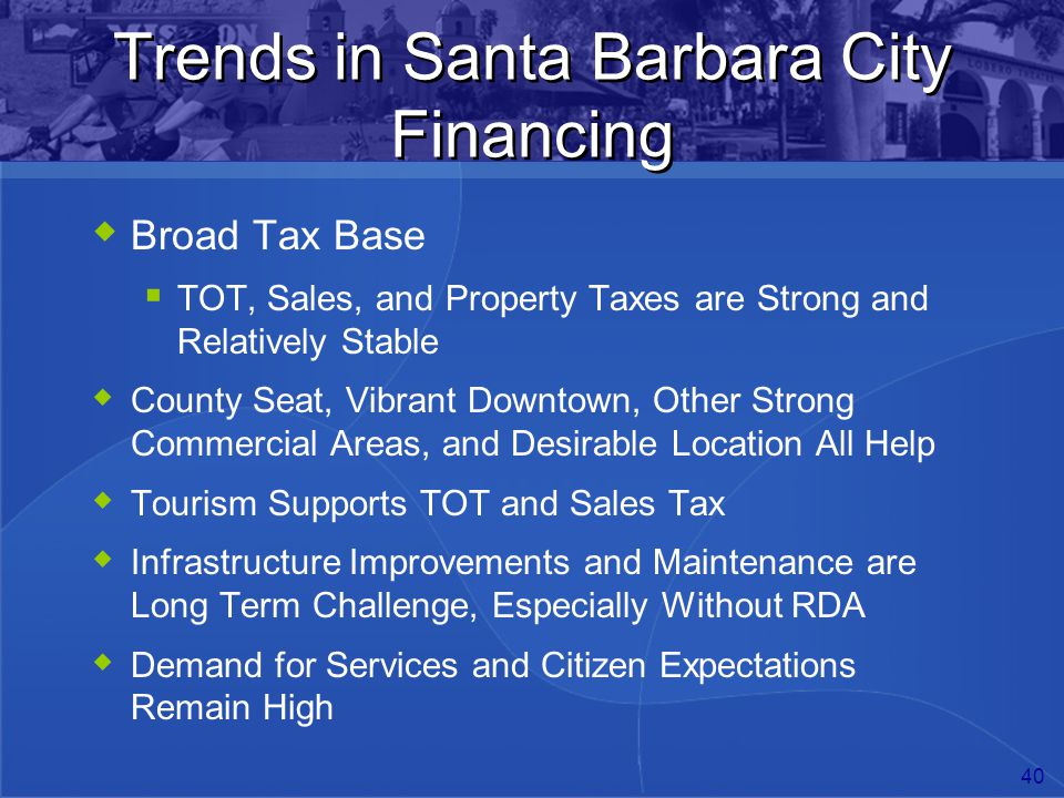 40 Trends in Santa Barbara City Financing  Broad Tax Base  TOT, Sales, and Property Taxes are Strong and Relatively Stable  County Seat, Vibrant Do