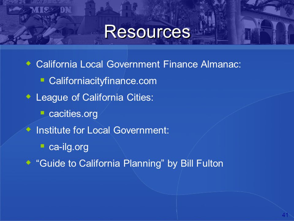 41 Resources  California Local Government Finance Almanac:  Californiacityfinance.com  League of California Cities:  cacities.org  Institute for