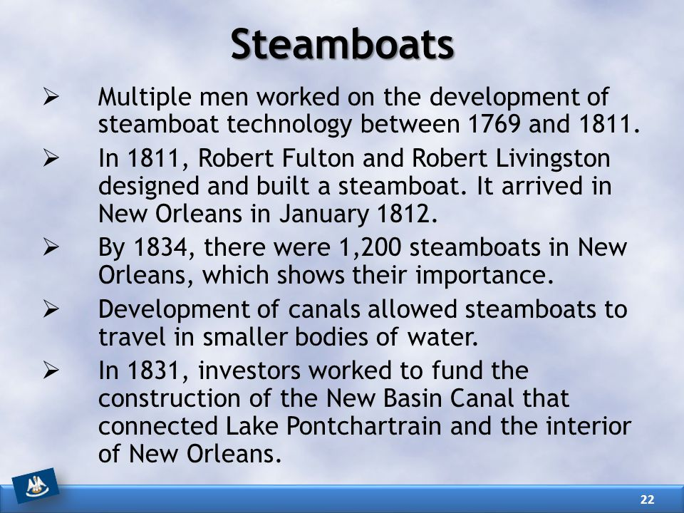 Steamboats  Multiple men worked on the development of steamboat technology between 1769 and 1811.  In 1811, Robert Fulton and Robert Livingston desi