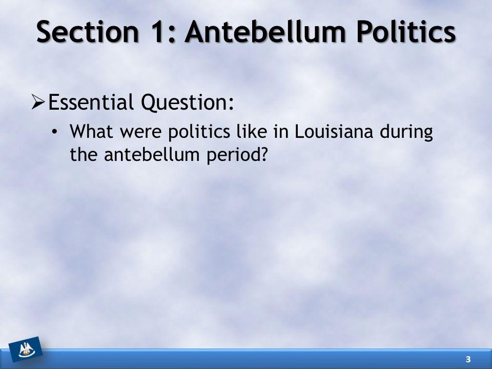 Section 1: Antebellum Politics  Essential Question: What were politics like in Louisiana during the antebellum period? 3