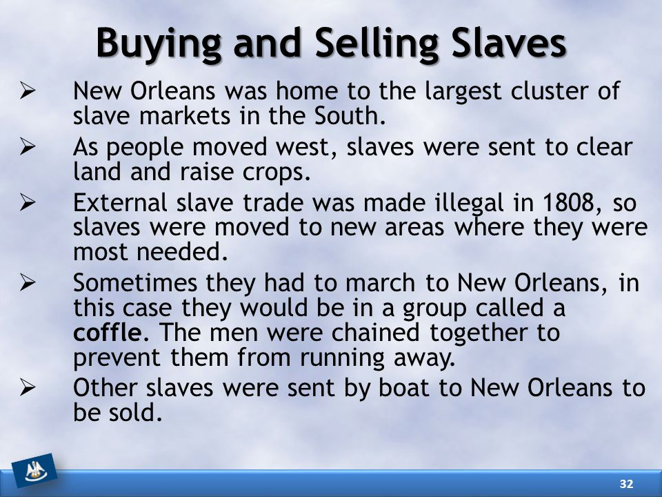 Buying and Selling Slaves  New Orleans was home to the largest cluster of slave markets in the South.  As people moved west, slaves were sent to cle
