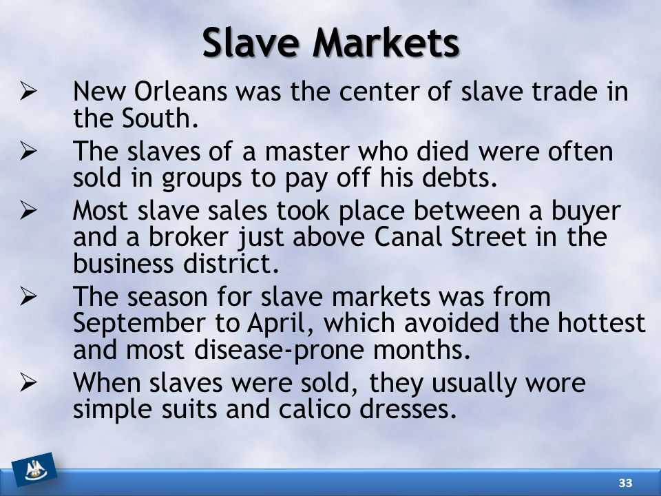 Slave Markets  New Orleans was the center of slave trade in the South.  The slaves of a master who died were often sold in groups to pay off his deb