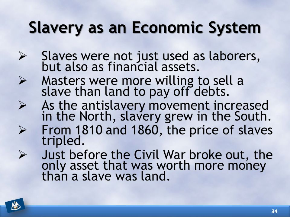 Slavery as an Economic System  Slaves were not just used as laborers, but also as financial assets.  Masters were more willing to sell a slave than