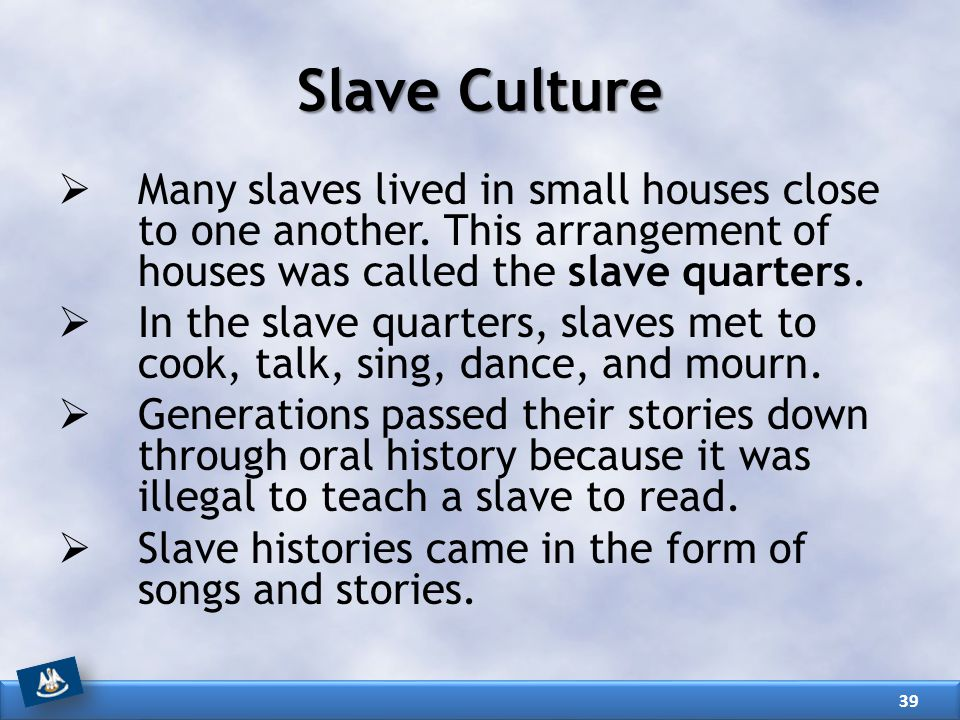 Slave Culture  Many slaves lived in small houses close to one another. This arrangement of houses was called the slave quarters.  In the slave quart