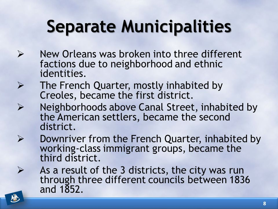 Separate Municipalities  New Orleans was broken into three different factions due to neighborhood and ethnic identities.  The French Quarter, mostly