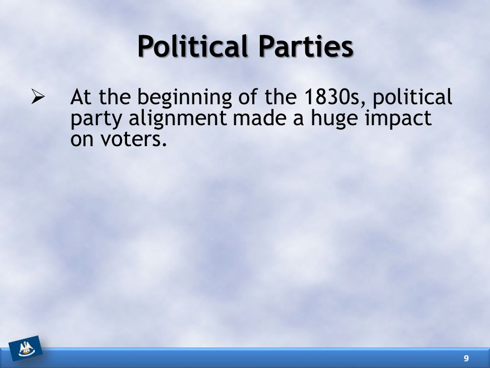 Political Parties  At the beginning of the 1830s, political party alignment made a huge impact on voters. 9