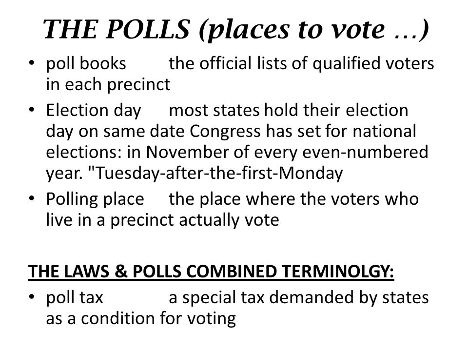 THE POLLS (places to vote …) poll booksthe official lists of qualified voters in each precinct Election daymost states hold their election day on same date Congress has set for national elections: in November of every even-numbered year.