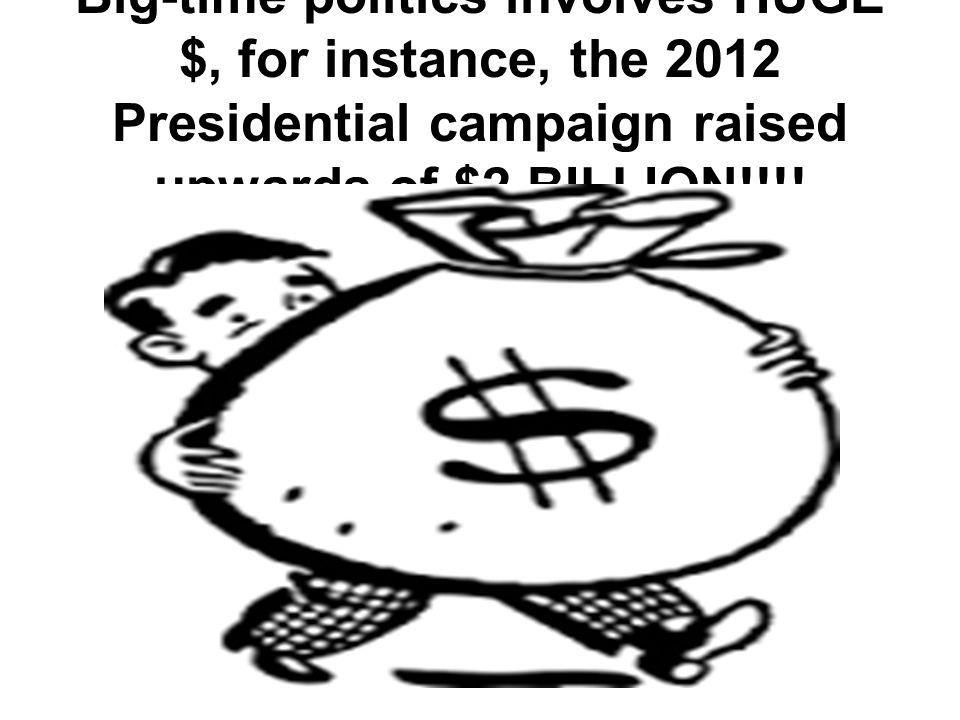 Big-time politics involves HUGE $, for instance, the 2012 Presidential campaign raised upwards of $2 BILLION!!!!