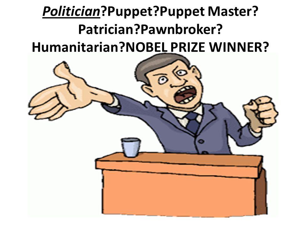 Politician Puppet Puppet Master Patrician Pawnbroker Humanitarian NOBEL PRIZE WINNER