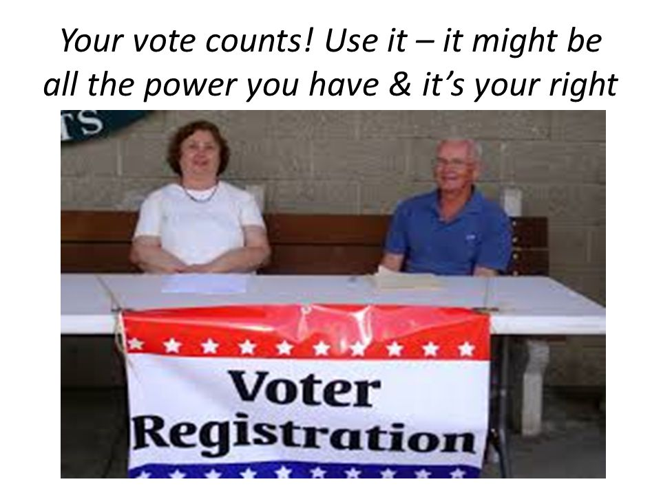 Your vote counts! Use it – it might be all the power you have & it's your right