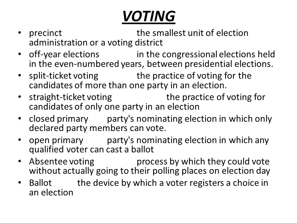VOTING precinctthe smallest unit of election administration or a voting district off-year electionsin the congressional elections held in the even-numbered years, between presidential elections.