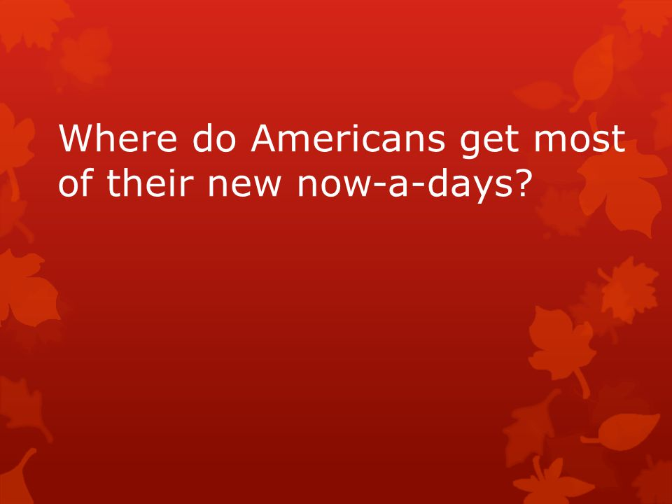 Where do Americans get most of their new now-a-days?