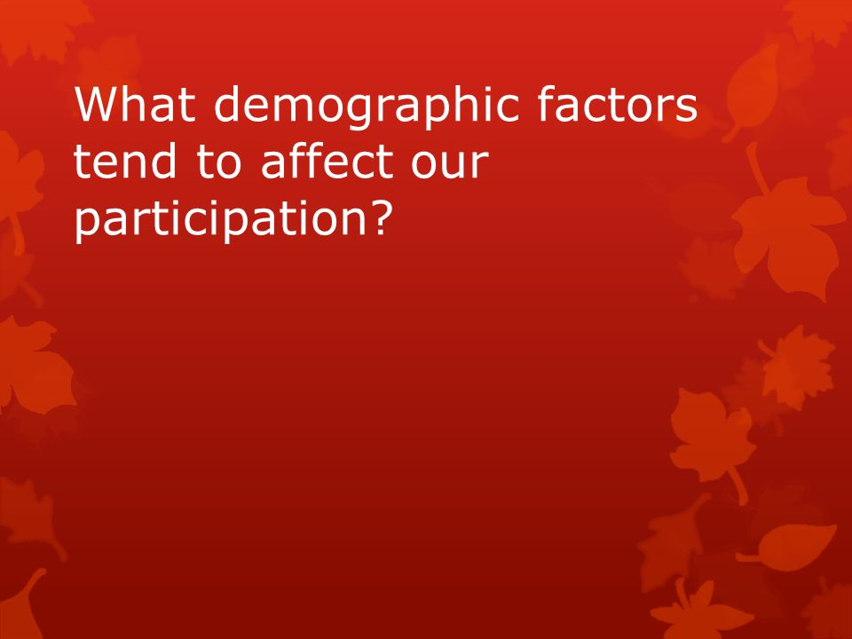 What demographic factors tend to affect our participation?