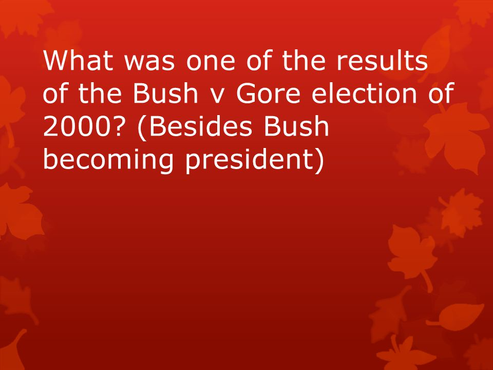 What was one of the results of the Bush v Gore election of 2000? (Besides Bush becoming president)
