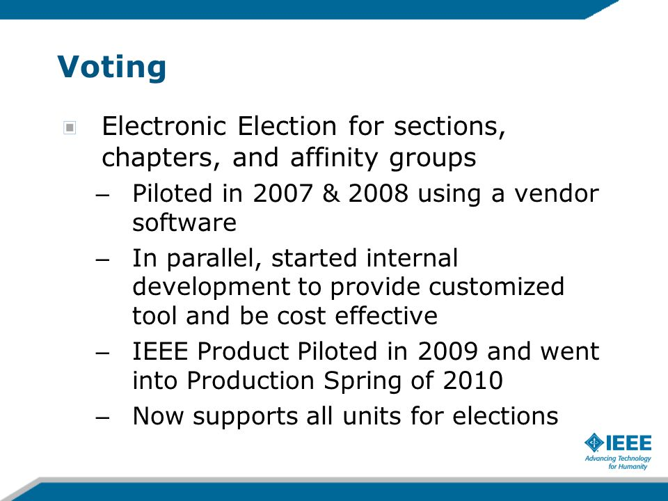 Voting Electronic Election for sections, chapters, and affinity groups – Piloted in 2007 & 2008 using a vendor software – In parallel, started internal development to provide customized tool and be cost effective – IEEE Product Piloted in 2009 and went into Production Spring of 2010 – Now supports all units for elections