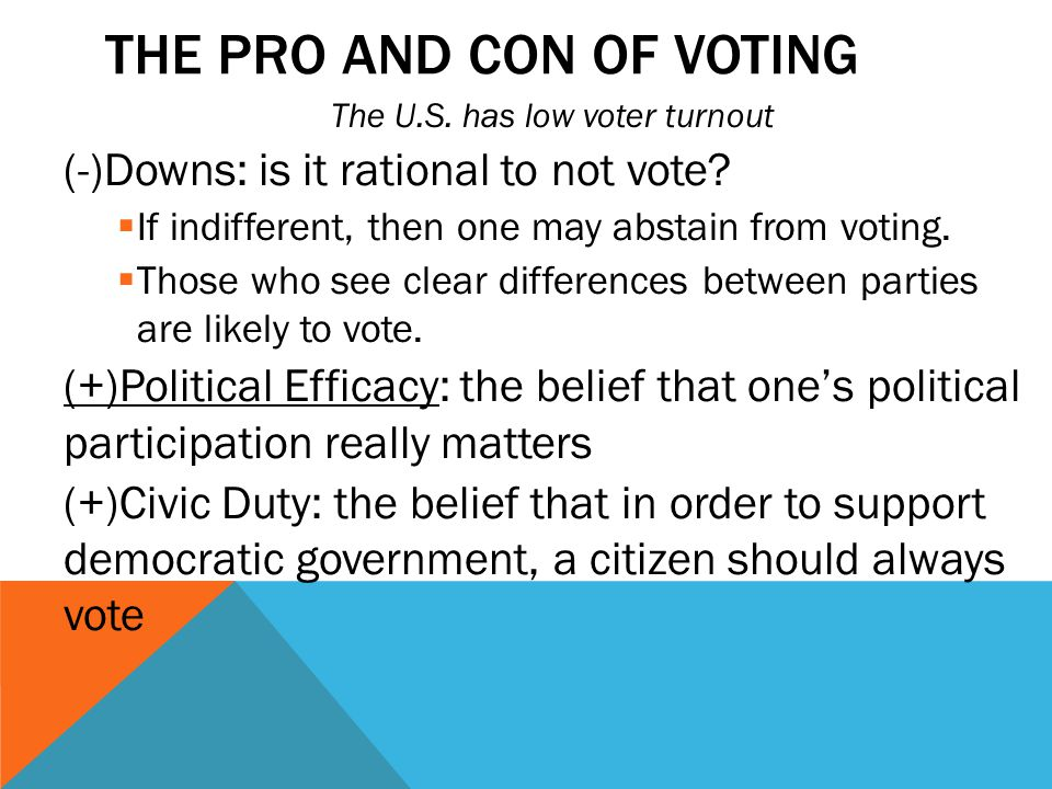 THE PRO AND CON OF VOTING The U.S. has low voter turnout (-)Downs: is it rational to not vote?  If indifferent, then one may abstain from voting.  T