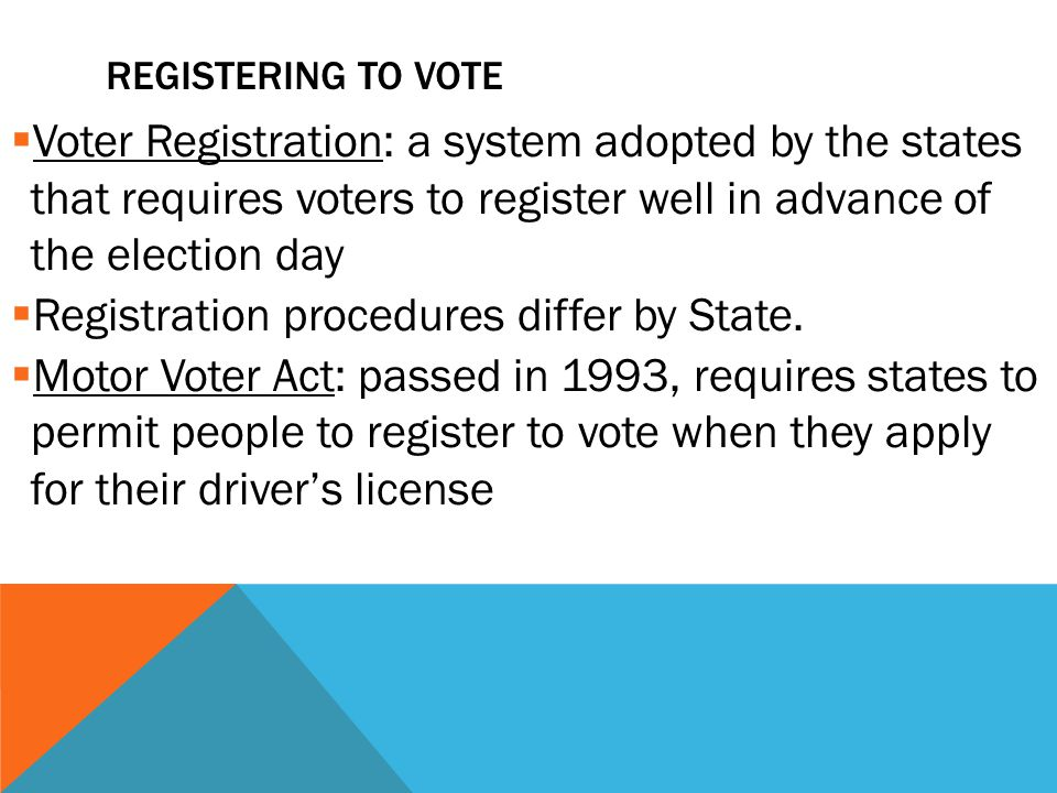 REGISTERING TO VOTE  Voter Registration: a system adopted by the states that requires voters to register well in advance of the election day  Registration procedures differ by State.