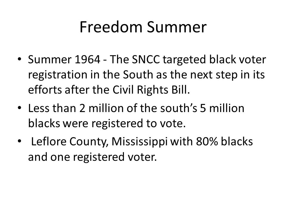 Freedom Summer Summer 1964 - The SNCC targeted black voter registration in the South as the next step in its efforts after the Civil Rights Bill.