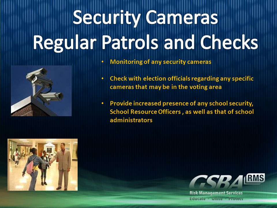 Monitoring of any security cameras Check with election officials regarding any specific cameras that may be in the voting area Provide increased presence of any school security, School Resource Officers, as well as that of school administrators