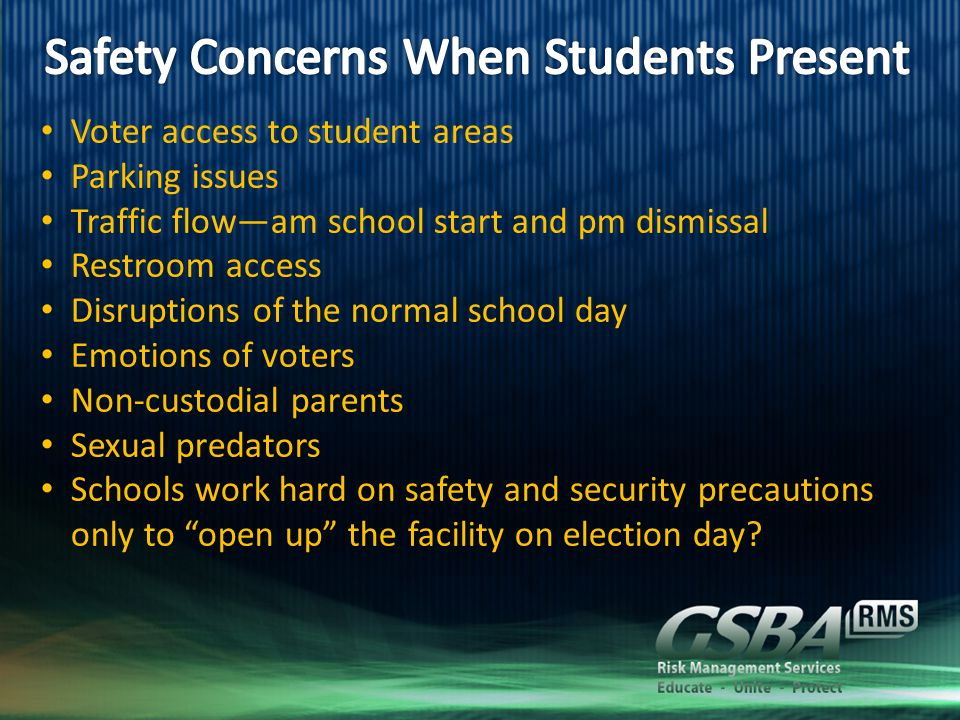 Voter access to student areas Parking issues Traffic flow—am school start and pm dismissal Restroom access Disruptions of the normal school day Emotions of voters Non-custodial parents Sexual predators Schools work hard on safety and security precautions only to open up the facility on election day