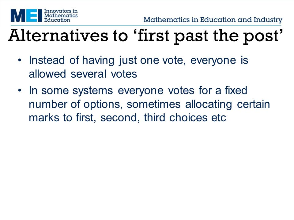Instead of having just one vote, everyone is allowed several votes In some systems everyone votes for a fixed number of options, sometimes allocating certain marks to first, second, third choices etc Alternatives to 'first past the post'