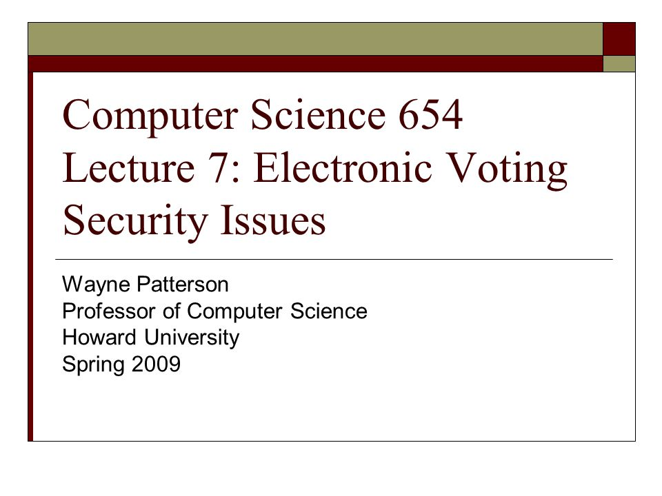Computer Science 654 Lecture 7: Electronic Voting Security Issues Wayne Patterson Professor of Computer Science Howard University Spring 2009