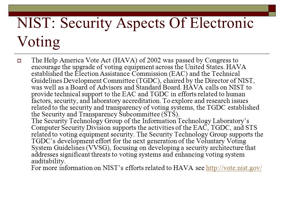 NIST: Security Aspects Of Electronic Voting  The Help America Vote Act (HAVA) of 2002 was passed by Congress to encourage the upgrade of voting equipment across the United States.