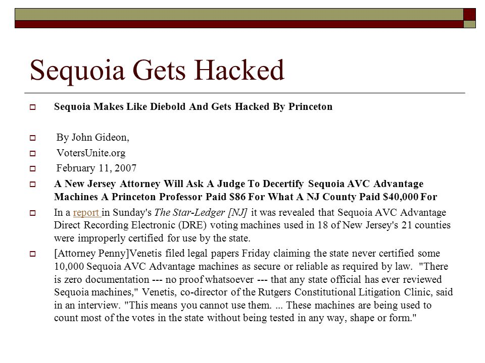 Sequoia Gets Hacked  Sequoia Makes Like Diebold And Gets Hacked By Princeton  By John Gideon,  VotersUnite.org  February 11, 2007  A New Jersey Attorney Will Ask A Judge To Decertify Sequoia AVC Advantage Machines A Princeton Professor Paid $86 For What A NJ County Paid $40,000 For  In a report in Sunday s The Star-Ledger [NJ] it was revealed that Sequoia AVC Advantage Direct Recording Electronic (DRE) voting machines used in 18 of New Jersey s 21 counties were improperly certified for use by the state.report  [Attorney Penny]Venetis filed legal papers Friday claiming the state never certified some 10,000 Sequoia AVC Advantage machines as secure or reliable as required by law.