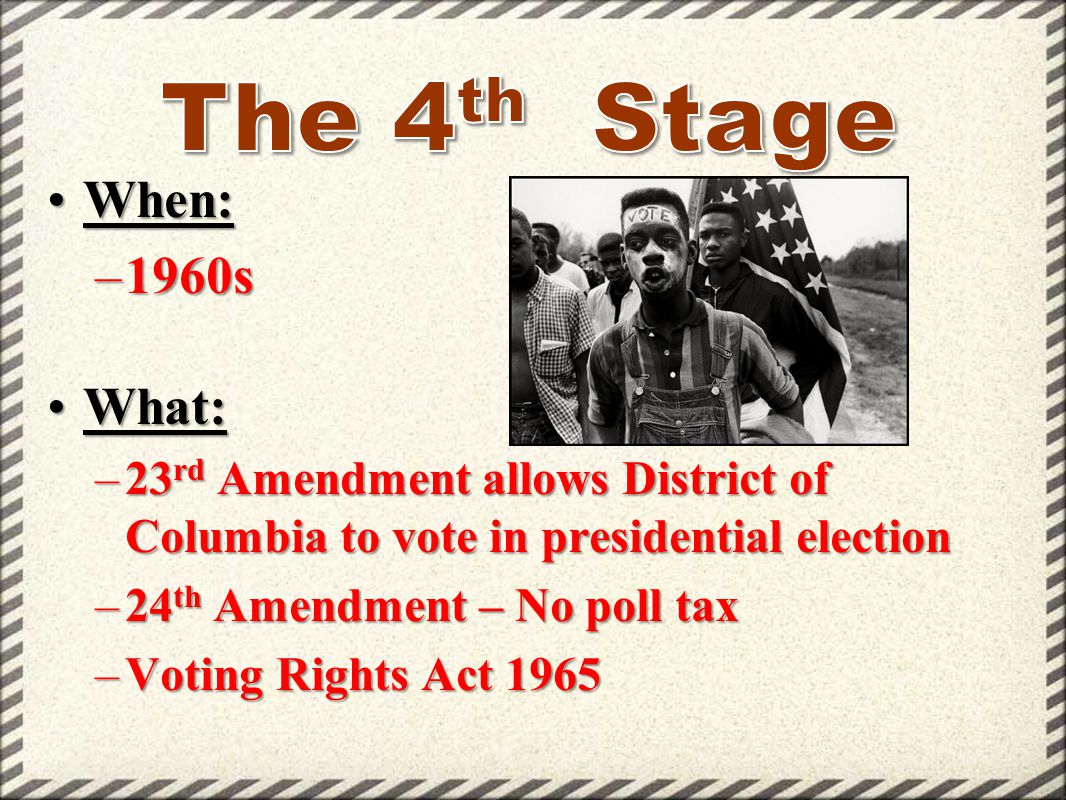 When:When: –1960s What:What: –23 rd Amendment allows District of Columbia to vote in presidential election –24 th Amendment – No poll tax –Voting Righ